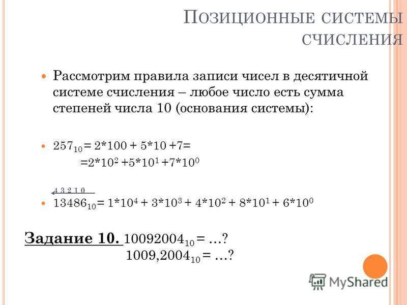 П ОЗИЦИОННЫЕ СИСТЕМЫ СЧИСЛЕНИЯ Рассмотрим правила записи чисел в десятичной системе счисления – любое число есть сумма степеней числа 10 (основания системы): 257 10 = 2*100 + 5*10 +7= =2*10 2 +5*10 1 +7*10 0 4 3 2 1 0 13486 10 = 1*10 4 + 3*10 3 + 4*1