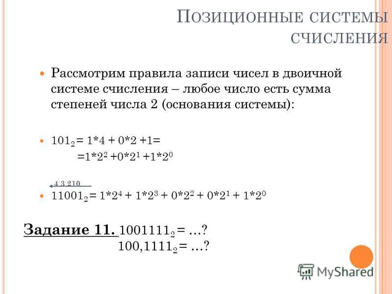 П ОЗИЦИОННЫЕ СИСТЕМЫ СЧИСЛЕНИЯ Рассмотрим правила записи чисел в двоичной системе счисления – любое число есть сумма степеней числа 2 (основания системы): 101 2 = 1*4 + 0*2 +1= =1*2 2 +0*2 1 +1*2 0 4 3 210 11001 2 = 1*2 4 + 1*2 3 + 0*2 2 + 0*2 1 + 1*