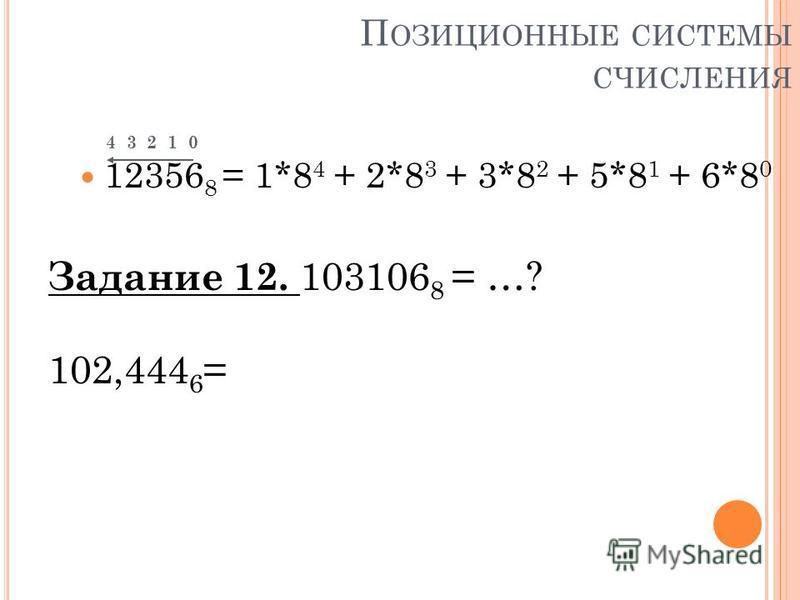 П ОЗИЦИОННЫЕ СИСТЕМЫ СЧИСЛЕНИЯ 4 3 2 1 0 12356 8 = 1*8 4 + 2*8 3 + 3*8 2 + 5*8 1 + 6*8 0 Задание 12. 103106 8 = …? 102,444 6 =