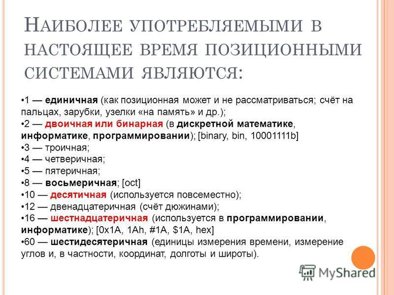 Н АИБОЛЕЕ УПОТРЕБЛЯЕМЫМИ В НАСТОЯЩЕЕ ВРЕМЯ ПОЗИЦИОННЫМИ СИСТЕМАМИ ЯВЛЯЮТСЯ : 1 единичная (как позиционная может и не рассматриваться; счёт на пальцах, зарубки, узелки «на память» и др.); 2 двоичная или бинарная (в дискретной математике, информатике,