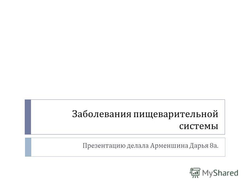 Заболевания пищеварительной системы Презентацию делала Арменшина Дарья 8 а.