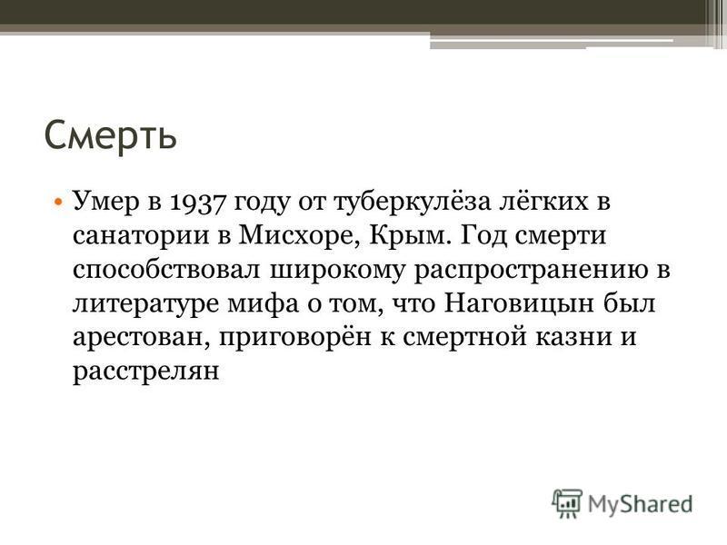 Смерть Умер в 1937 году от туберкулёза лёгких в санатории в Мисхоре, Крым. Год смерти способствовал широкому распространению в литературе мифа о том, что Наговицын был арестован, приговорён к смертной казни и расстрелян
