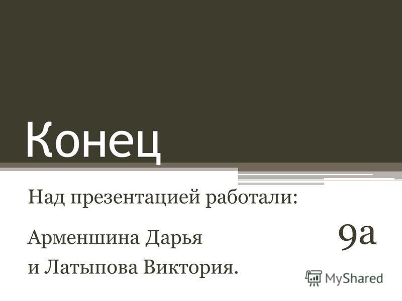 Конец Над презентацией работали: Арменшина Дарья 9 а и Латыпова Виктория.