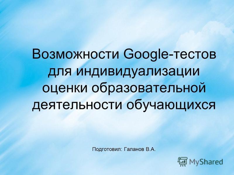 Возможности Google-тестов для индивидуализации оценки образовательной деятельности обучающихся Подготовил: Галанов В.А.