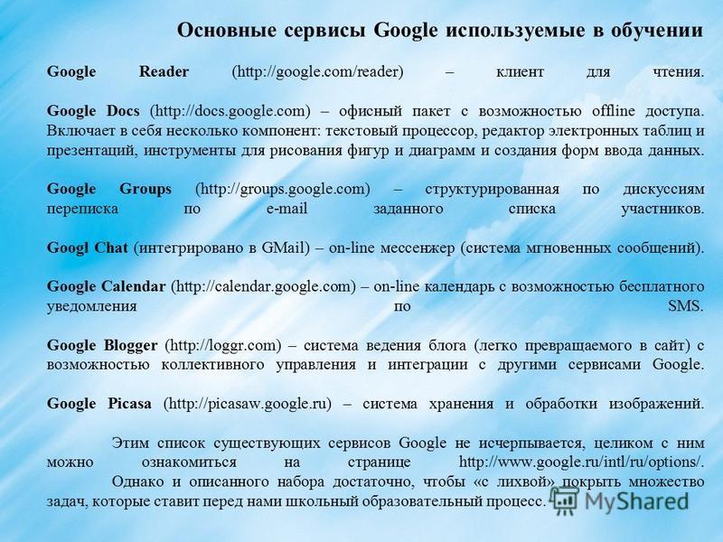 Основные сервисы Google используемые в обучении Google Reader (http://google.com/reader) – клиент для чтения. Google Docs (http://docs.google.com) – офисный пакет с возможностью offline доступа. Включает в себя несколько компонент: текстовый процессо