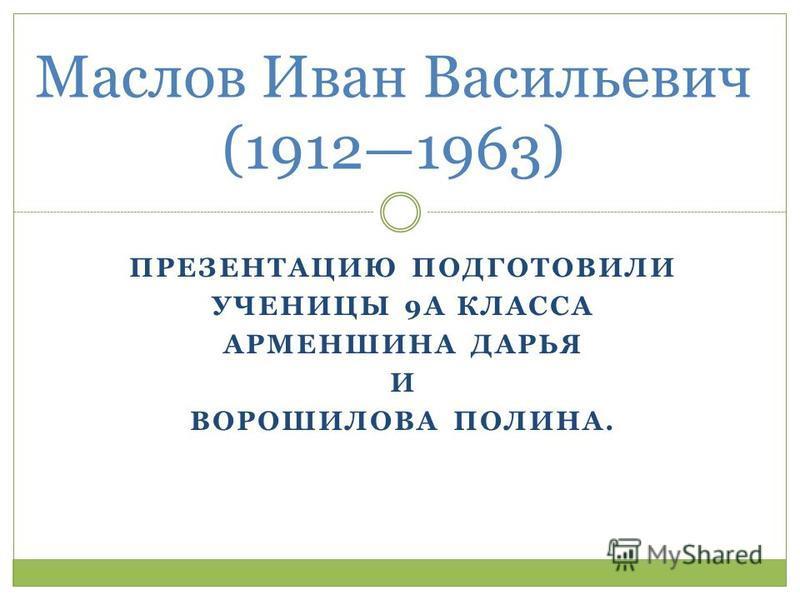 ПРЕЗЕНТАЦИЮ ПОДГОТОВИЛИ УЧЕНИЦЫ 9А КЛАССА АРМЕНШИНА ДАРЬЯ И ВОРОШИЛОВА ПОЛИНА. Маслов Иван Васильевич (19121963)