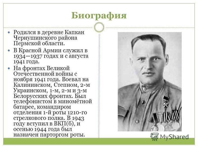Биография Родился в деревне Капкан Чернушинского района Пермской области. В Красной Армии служил в 19341937 годах и с августа 1941 года. На фронтах Великой Отечественной войны с ноября 1941 года. Воевал на Калининском, Степном, 2-м Украинском, 1-м, 2