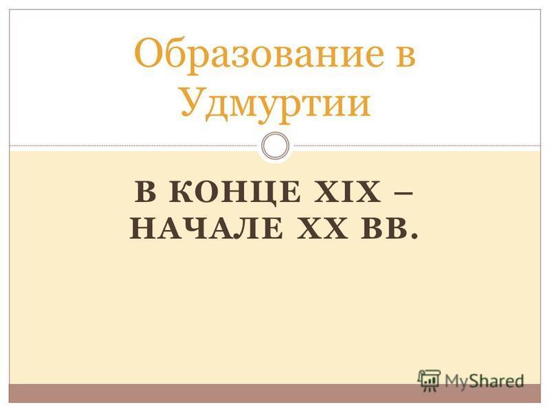 В КОНЦЕ XIX – НАЧАЛЕ XX ВВ. Образование в Удмуртии