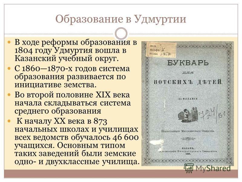 В ходе реформы образования в 1804 году Удмуртия вошла в Казанский учебный округ. С 18601870-х годов система образования развивается по инициативе земства. Во второй половине XIX века начала складываться система среднего образования К началу XX века в