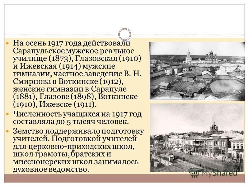 На осень 1917 года действовали Сарапульское мужское реальное училище (1873), Глазовская (1910) и Ижевская (1914) мужские гимназии, частное заведение В. Н. Смирнова в Воткинске (1912), женские гимназии в Сарапуле (1881), Глазове (1898), Воткинске (191