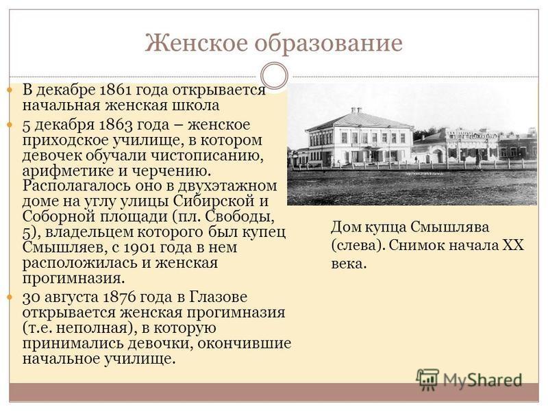 Женское образование В декабре 1861 года открывается начальная женская школа 5 декабря 1863 года – женское приходское училище, в котором девочек обучали чистописанию, арифметике и черчению. Располагалось оно в двухэтажном доме на углу улицы Сибирской