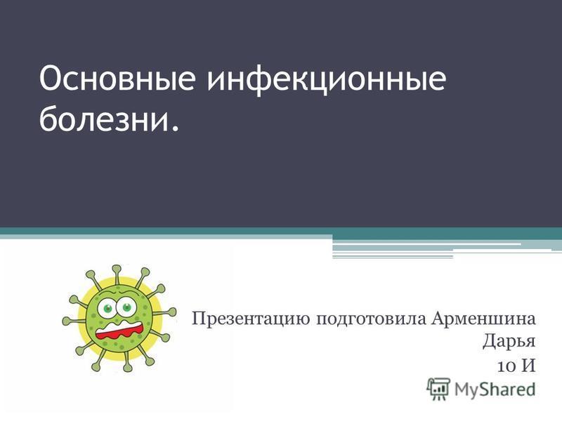 Основные инфекционные болезни. Презентацию подготовила Арменшина Дарья 10 И