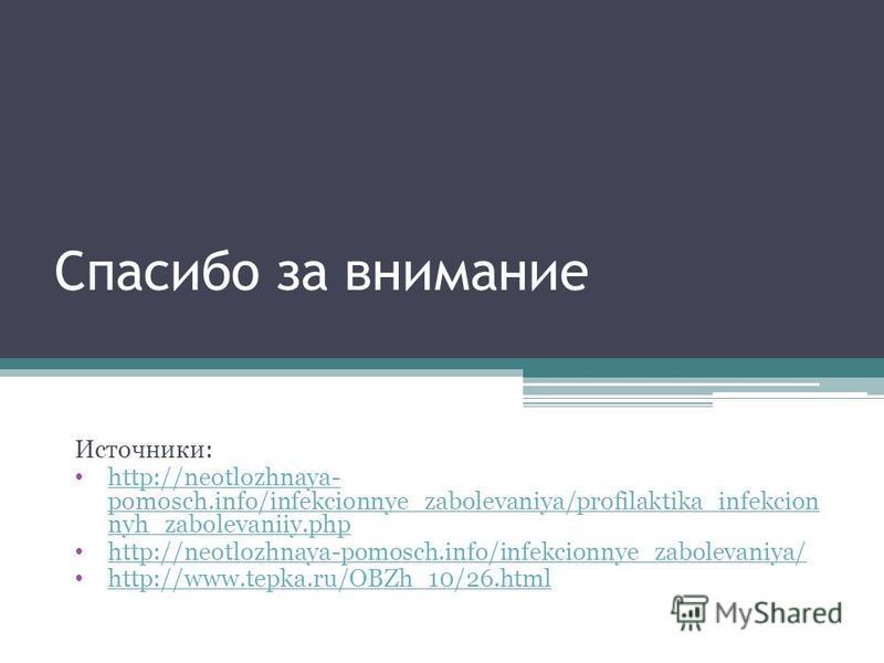 Спасибо за внимание Источники: http://neotlozhnaya- pomosch.info/infekcionnye_zabolevaniya/profilaktika_infekcion nyh_zabolevaniiy.php http://neotlozhnaya- pomosch.info/infekcionnye_zabolevaniya/profilaktika_infekcion nyh_zabolevaniiy.php http://neot
