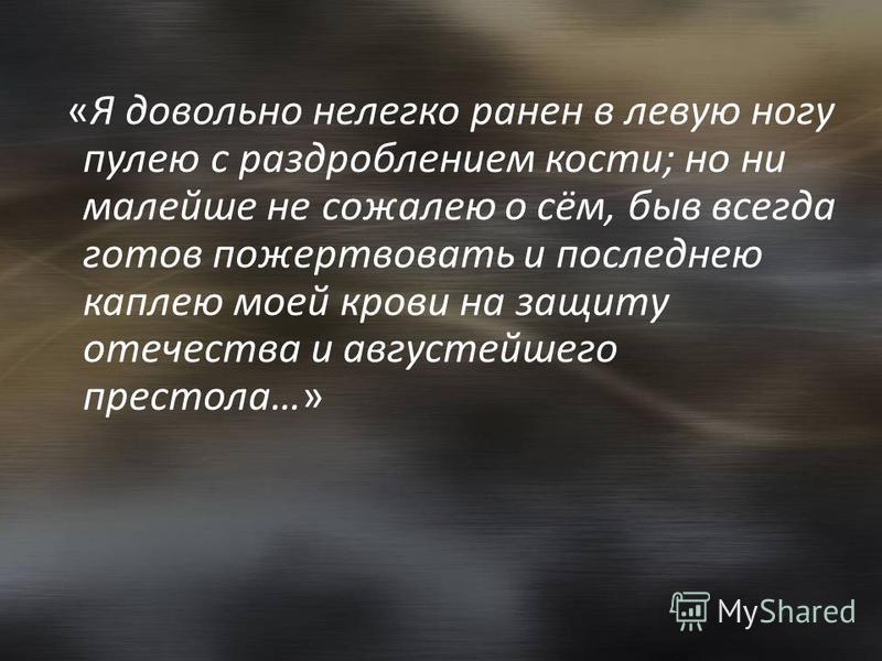 «Я довольно нелегко ранен в левую ногу пулею с раздроблением кости; но ни малейшей не сожалею о сём, быв всегда готов пожертвовать и последнею каплею моей крови на защиту отечества и августейшего престола…»