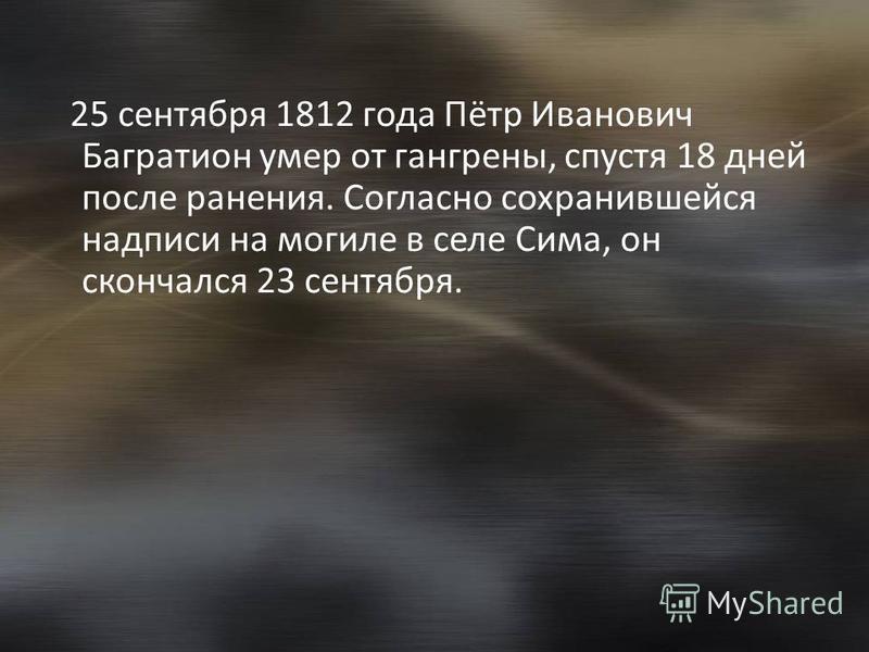 25 сентября 1812 года Пётр Иванович Багратион умер от гангрены, спустя 18 дней после ранения. Согласно сохранившейся надписи на могиле в селе Сима, он скончался 23 сентября.