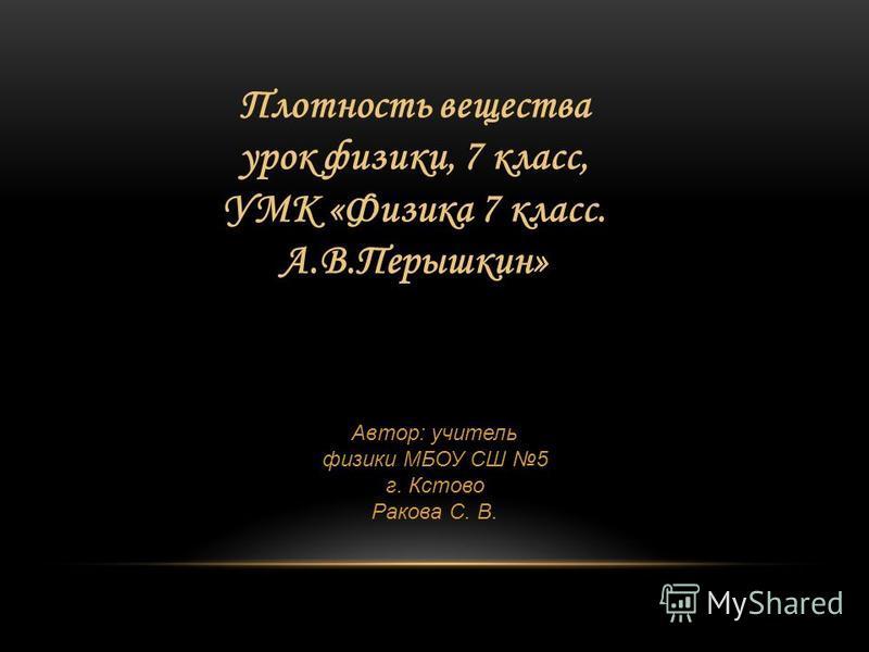 Плотность вещества урок физики, 7 класс, УМК «Физика 7 класс. А.В.Перышкин» Автор: учитель физики МБОУ СШ 5 г. Кстово Ракова С. В.