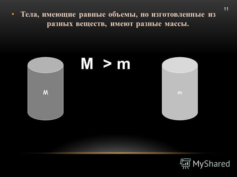 Тела, имеющие равные объемы, но изготовленные из разных веществ, имеют разные массы. М > m Мm 11