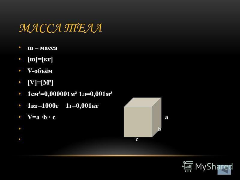 МАССА ТЕЛА m – масса [m]=[кг] V-объём [V]=[М³] 1 см³=0,000001 м³ 1 л=0,001 м³ 1 кг=1000 г 1 г=0,001 кг V=a b c a b c