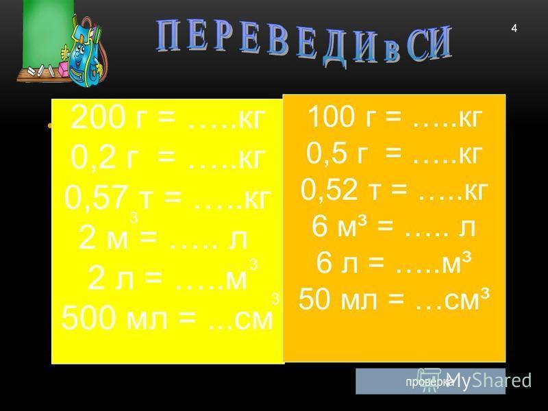 200 г = …..кг 0,2 г = …..кг 0,57 т = …..кг 2 м = ….. л 2 л = …..м 500 мл =...см 3 3 3 4 проверка 100 г = …..кг 0,5 г = …..кг 0,52 т = …..кг 6 м³ = ….. л 6 л = …..м³ 50 мл = …см³