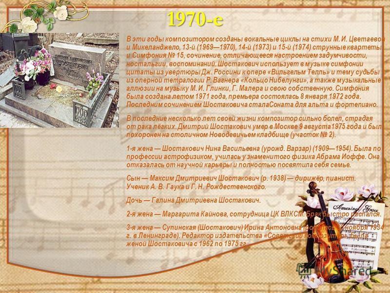 1970-е В эти годы композитором созданы вокальные циклы на стихи М. И. Цветаевой и Микеланджело, 13-й (19691970), 14-й (1973) и 15-й (1974) струнные квартеты и Симфония 15, сочинение, отличающееся настроением задумчивости, ностальгии, воспоминаний. Шо