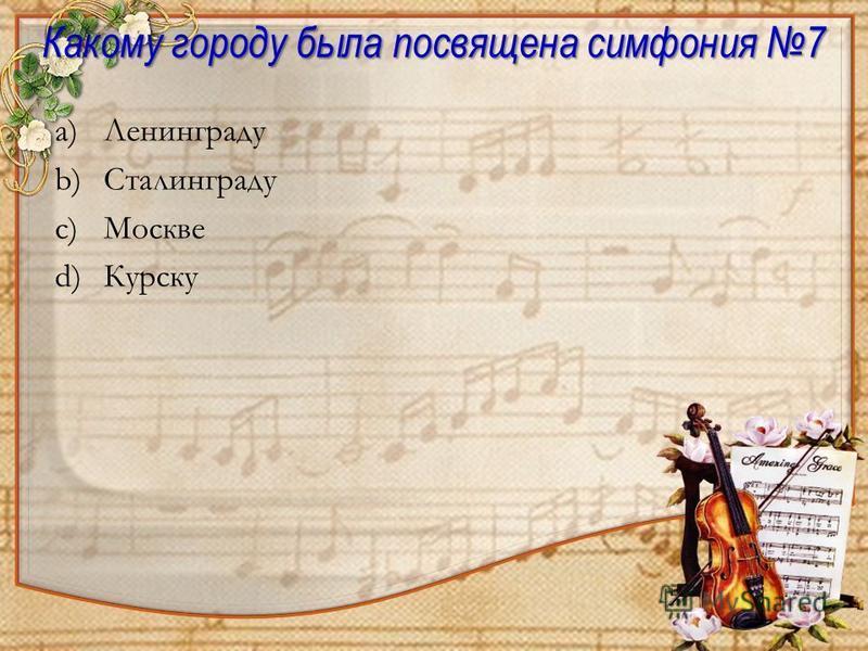 a)Ленинграду b)Сталинграду c)Москве d)Курску Какому городу была посвящена симфония 7