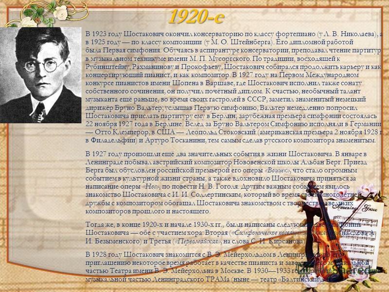 1920-е В 1923 году Шостакович окончил консерваторию по классу фортепиано (у Л. В. Николаева), а в 1925 году по классу композиции (у М. О. Штейнберга). Его дипломной работой была Первая симфония. Обучаясь в аспирантуре консерватории, преподавал чтение