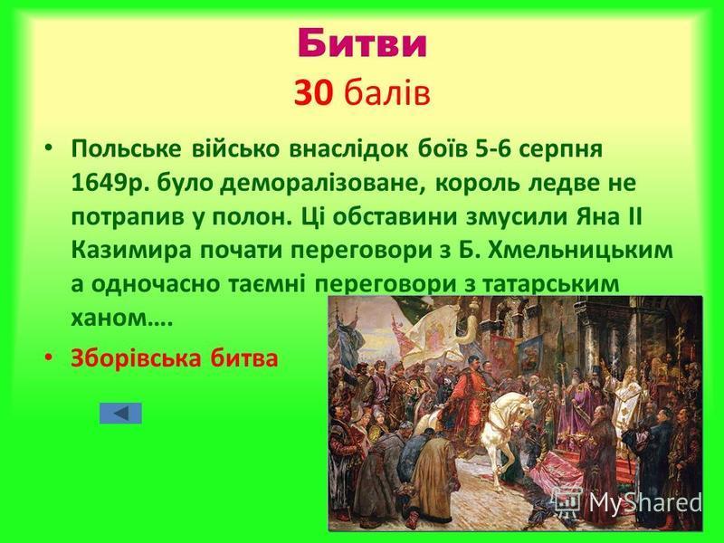 Битви 30 балів Польське військо внаслідок боїв 5-6 серпня 1649р. було деморалізоване, король ледве не потрапив у полон. Ці обставини змусили Яна ІІ Казимира почати переговори з Б. Хмельницьким а одночасно таємні переговори з татарським ханом…. Зборів