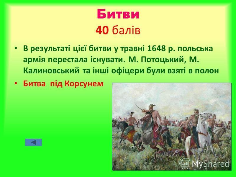 Битви 40 балів В результаті цієї битви у травні 1648 р. польська армія перестала існувати. М. Потоцький, М. Калиновський та інші офіцери були взяті в полон Битва під Корсунем