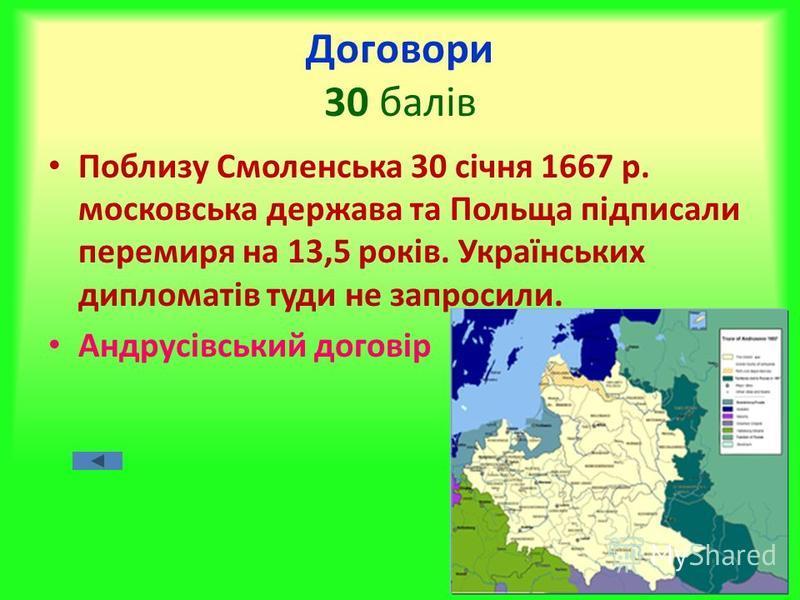 Договори 30 балів Поблизу Смоленська 30 січня 1667 р. московська держава та Польща підписали перемиря на 13,5 років. Українських дипломатів туди не запросили. Андрусівський договір