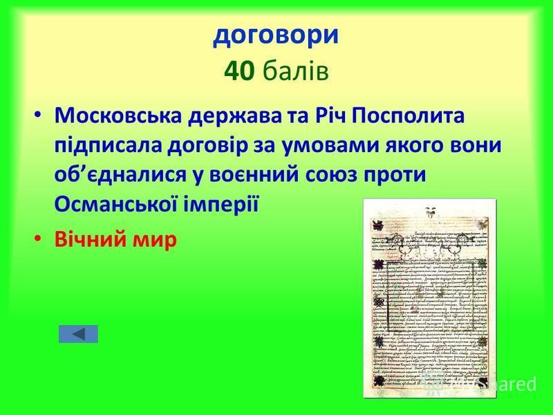договори 40 балів Московська держава та Річ Посполита підписала договір за умовами якого вони обєдналися у воєнний союз проти Османської імперії Вічний мир