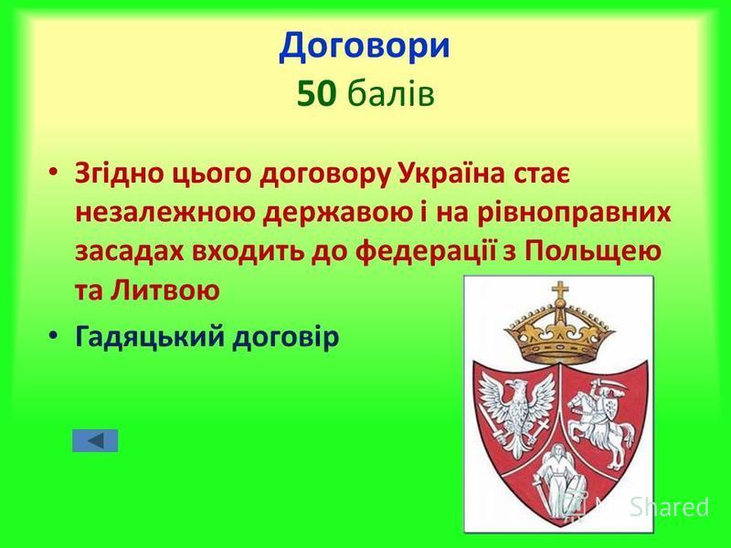 Договори 50 балів Згідно цього договору Україна стає незалежною державою і на рівноправних засадах входить до федерації з Польщею та Литвою Гадяцький договір