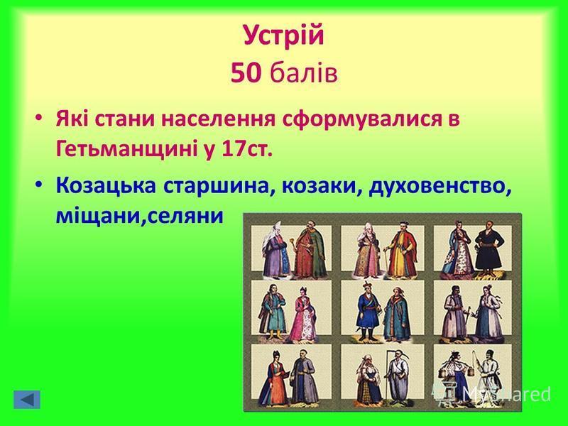 Устрій 50 балів Які стани населення сформувалися в Гетьманщині у 17ст. Козацька старшина, козаки, духовенство, міщани,селяни