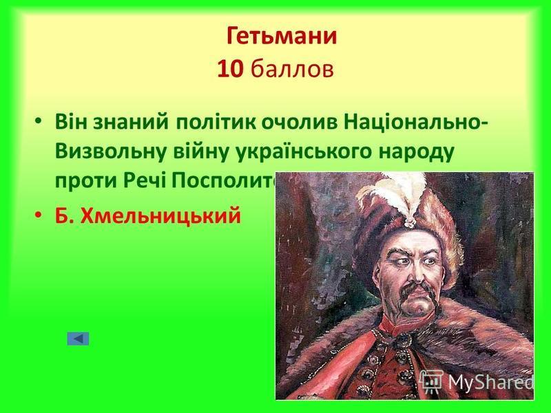 Гетьмани 10 баллов Він знаний політик очолив Національно- Визвольну війну українського народу проти Речі Посполитої Б. Хмельницький