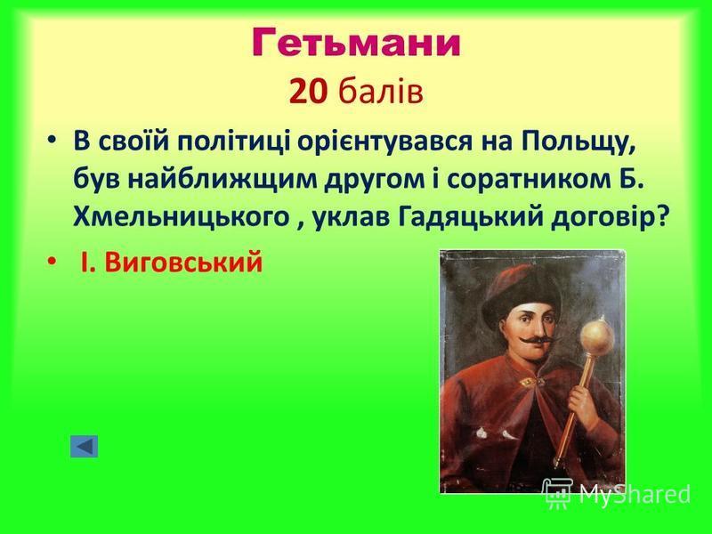 Гетьмани 20 балів В своїй політиці орієнтувався на Польщу, був найближщим другом і соратником Б. Хмельницького, уклав Гадяцький договір? І. Виговський