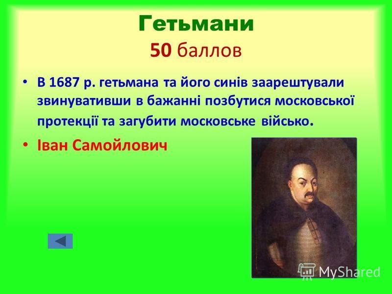 Гетьмани 50 баллов В 1687 р. гетьмана та його синів заарештували звинувативши в бажанні позбутися московської протекції та загубити московське військо. Іван Самойлович