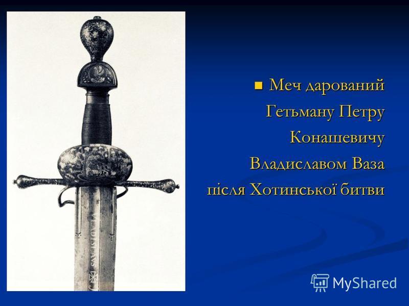 Меч дарований Меч дарований Гетьману Петру Гетьману ПетруКонашевичу Владиславом Ваза після Хотинської битви