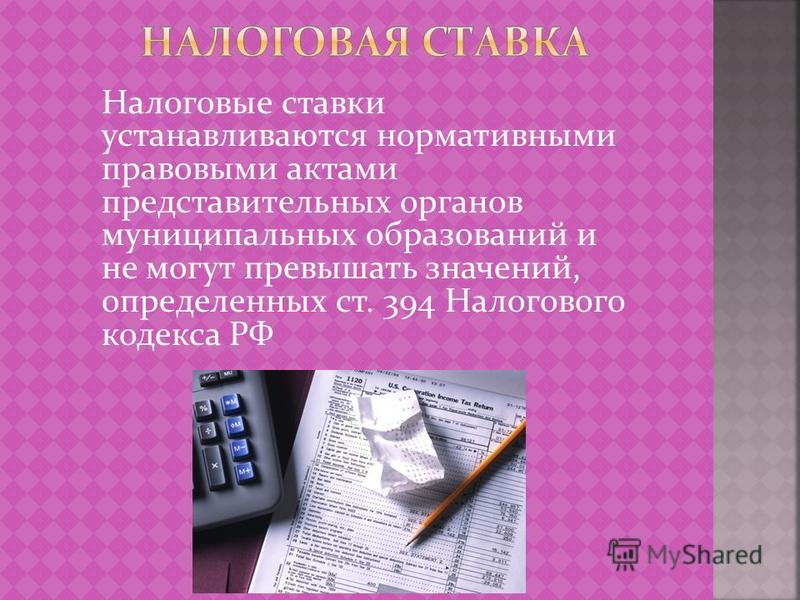 Налоговые ставки устанавливаются нормативными правовыми актами представительных органов муниципальных образований и не могут превышать значений, определенных ст. 394 Налогового кодекса РФ