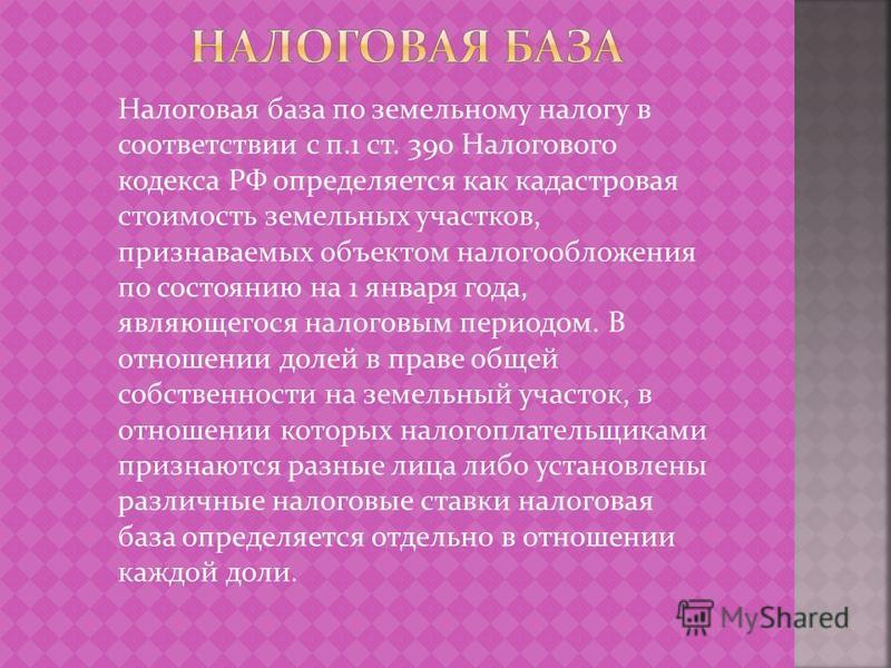 Налоговая база по земельному налогу в соответствии с п.1 ст. 390 Налогового кодекса РФ определяется как кадастровая стоимость земельных участков, признаваемых объектом налогообложения по состоянию на 1 января года, являющегося налоговым периодом. В о