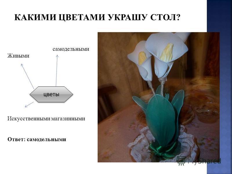 самодельными Живыми Искусственными магазинными Ответ: самодельными цветы КАКИМИ ЦВЕТАМИ УКРАШУ СТОЛ?