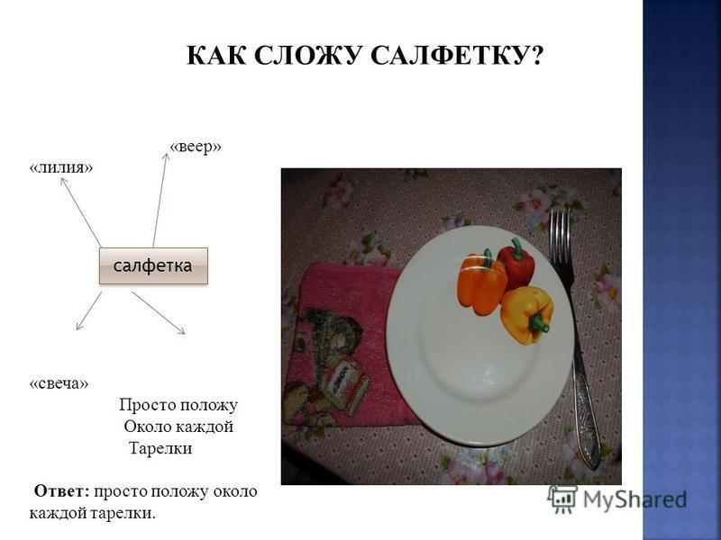 «веер» «лилия» «свеча» Просто положу Около каждой Тарелки Ответ: просто положу около каждой тарелки. салфетка КАК СЛОЖУ САЛФЕТКУ?