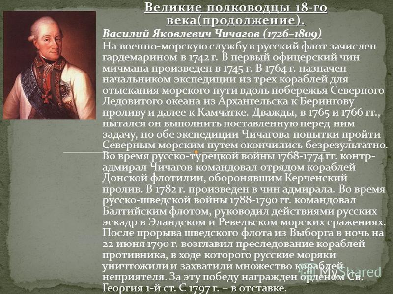 Великие полководцы 18-го века(продолжение). Василий Яковлевич Чичагов (1726–1809) На военно-морскую службу в русский флот зачислен гардемарином в 1742 г. В первый офицерский чин мичмана произведен в 1745 г. В 1764 г. назначен начальником экспедиции и