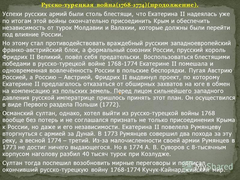 Русско-турецкая война(1768-1774)(продолжение). Успехи русских армий были столь блестящи, что Екатерина II надеялась уже по итогам этой войны окончательно присоединить Крым и обеспечить независимость от турок Молдавии и Валахии, которые должны были пе