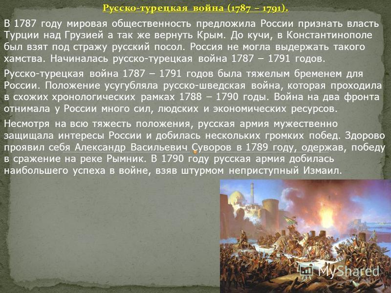 Русско-турецкая война (1787 – 1791). В 1787 году мировая общественность предложила России признать власть Турции над Грузией а так же вернуть Крым. До кучи, в Константинополе был взят под стражу русский посол. Россия не могла выдержать такого хамства