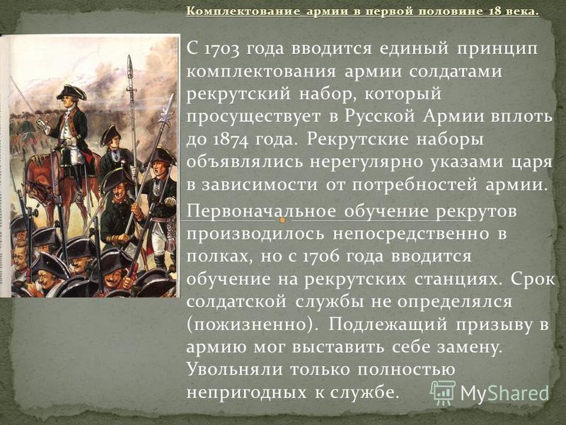 Комплектование армии в первой половине 18 века. С 1703 года вводится единый принцип комплектования армии солдатами рекрутский набор, который просуществует в Русской Армии вплоть до 1874 года. Рекрутские наборы объявлялись нерегулярно указами царя в з