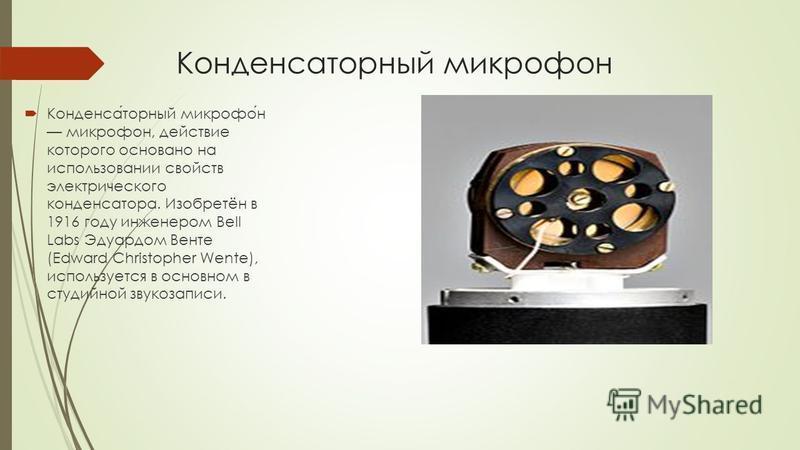 Конденсаторный микрофон Конденсаторный микрофон микрофон, действие которого основано на использовании свойств электрического конденсатора. Изобретён в 1916 году инженером Bell Labs Эдуардом Венте (Edward Christopher Wente), используется в основном в