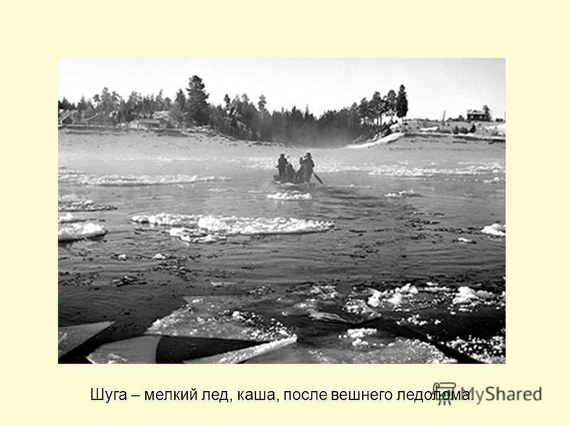 Шуга – мелкий лед, каша, после вешнего ледолома.