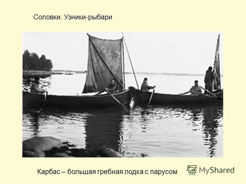 Соловки. Узники-рыбари Карбас – большая гребная лодка с парусом