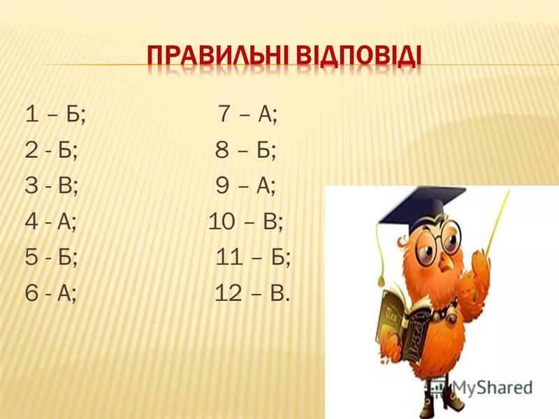 1 – Б; 7 – А; 2 - Б; 8 – Б; 3 - В; 9 – А; 4 - А; 10 – В; 5 - Б; 11 – Б; 6 - А; 12 – В.