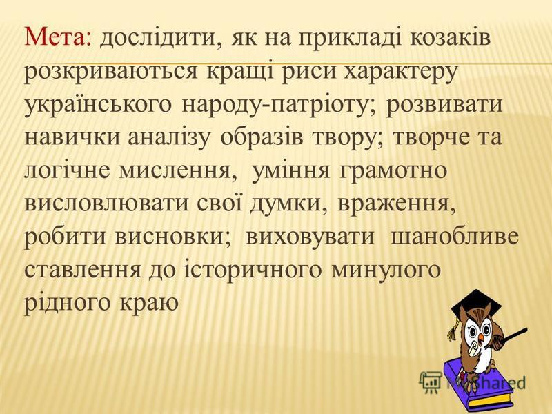 Мета: дослідити, як на прикладі козаків розкриваються кращі риси характеру українського народу-патріоту; розвивати навички аналізу образів твору; творче та логічне мислення, уміння грамотно висловлювати свої думки, враження, робити висновки; виховува