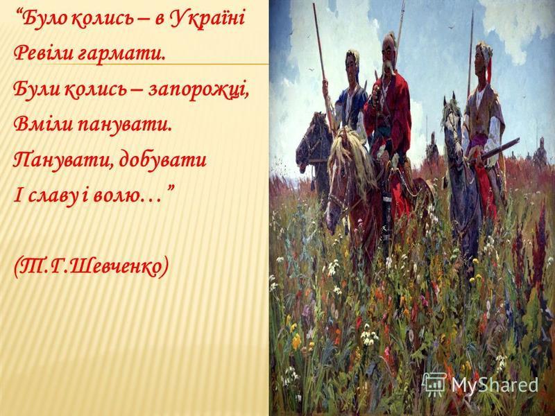 Було колись – в Україні Ревіли гармати. Були колись – запорожці, Вміли панувати. Панувати, добувати І славу і волю… (Т.Г.Шевченко)